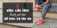 yeucothe-5-viec-can-lam-truoc-gio-tap-de-bao-ve-lan-da-1